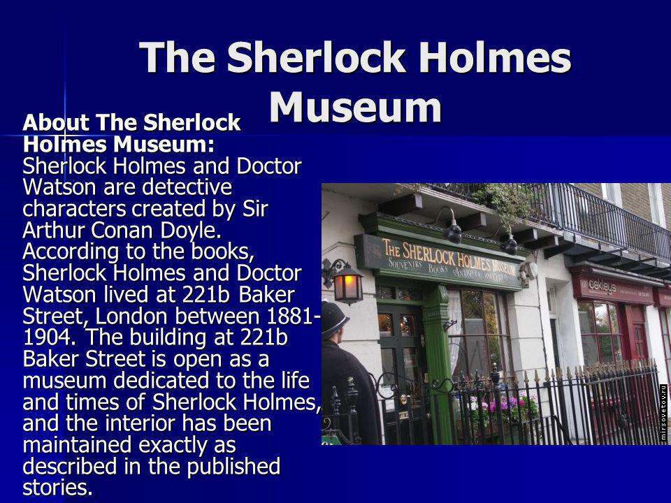 About The Sherlock Holmes Museum: Sherlock Holmes and Doctor Watson are detective characters created by Sir Arthur Conan Doyle. According to the books