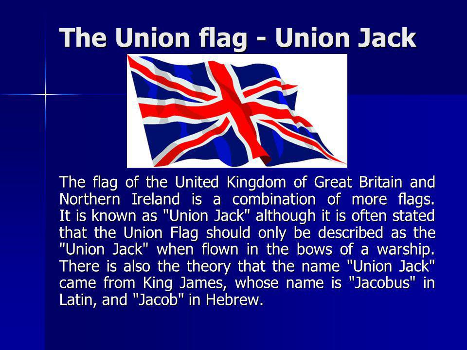 The Union flag - Union Jack The flag of the United Kingdom of Great Britain and Northern Ireland is a combination of more flags. It is known as