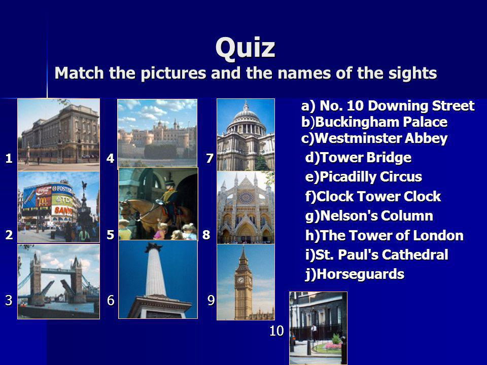 Quiz Match the pictures and the names of the sights a) No. 10 Downing Street b)Buckingham Palace c)Westminster Abbey d)Tower Bridge d)Tower Bridge e)P