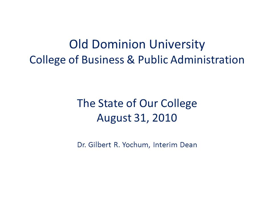 Old Dominion University College of Business & Public Administration The State of Our College August 31, 2010 Dr. Gilbert R. Yochum, Interim Dean