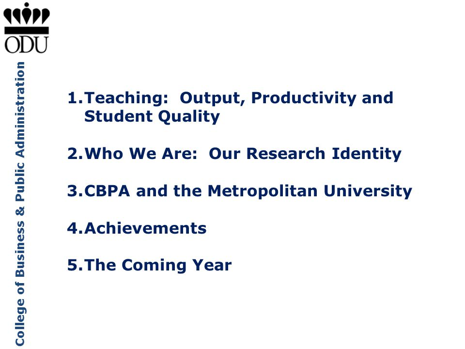 College of Business & Public Administration 1.Teaching: Output, Productivity and Student Quality 2.Who We Are: Our Research Identity 3.CBPA and the Me