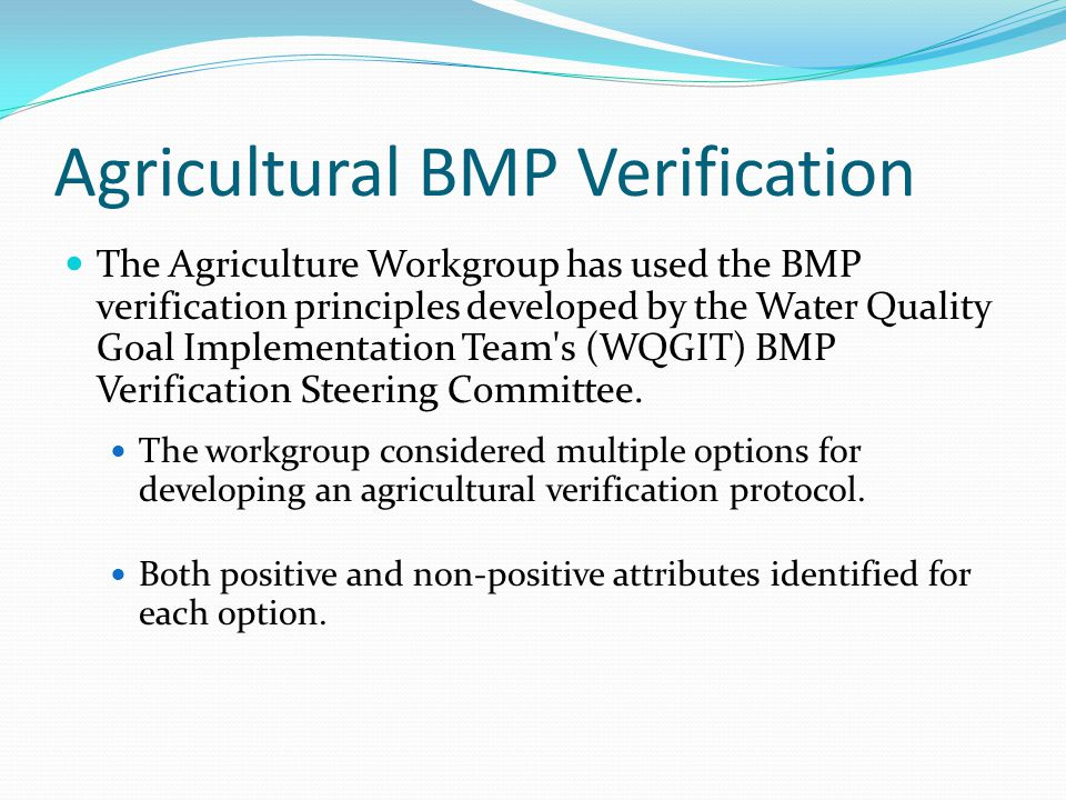 Agricultural BMP Verification The Agriculture Workgroup has used the BMP verification principles developed by the Water Quality Goal Implementation Team s (WQGIT) BMP Verification Steering Committee.