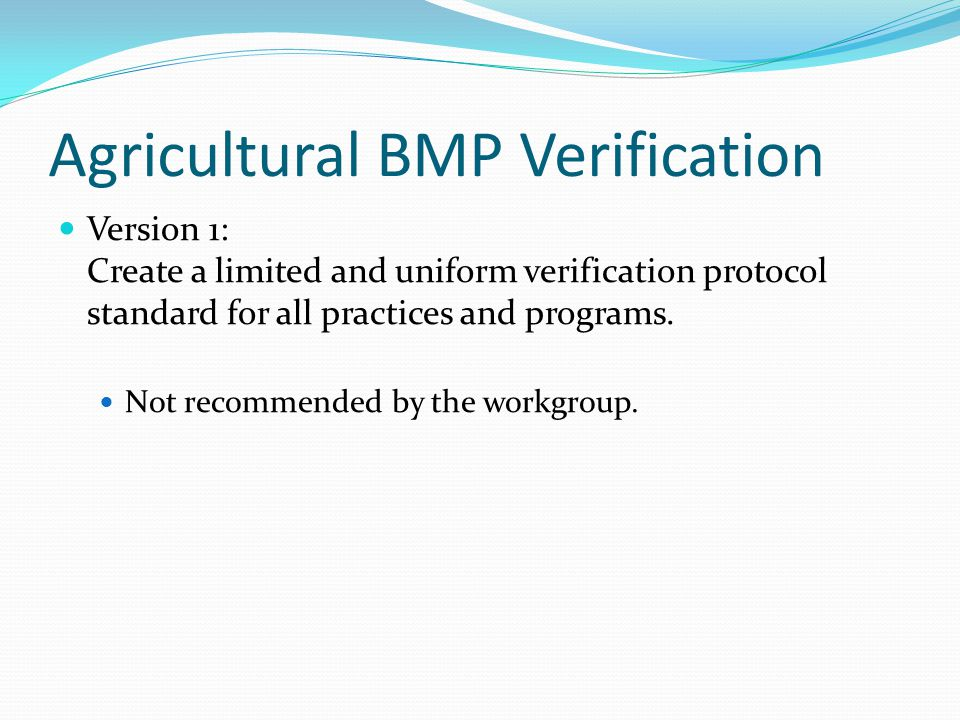 Agricultural BMP Verification Version 1: Create a limited and uniform verification protocol standard for all practices and programs.
