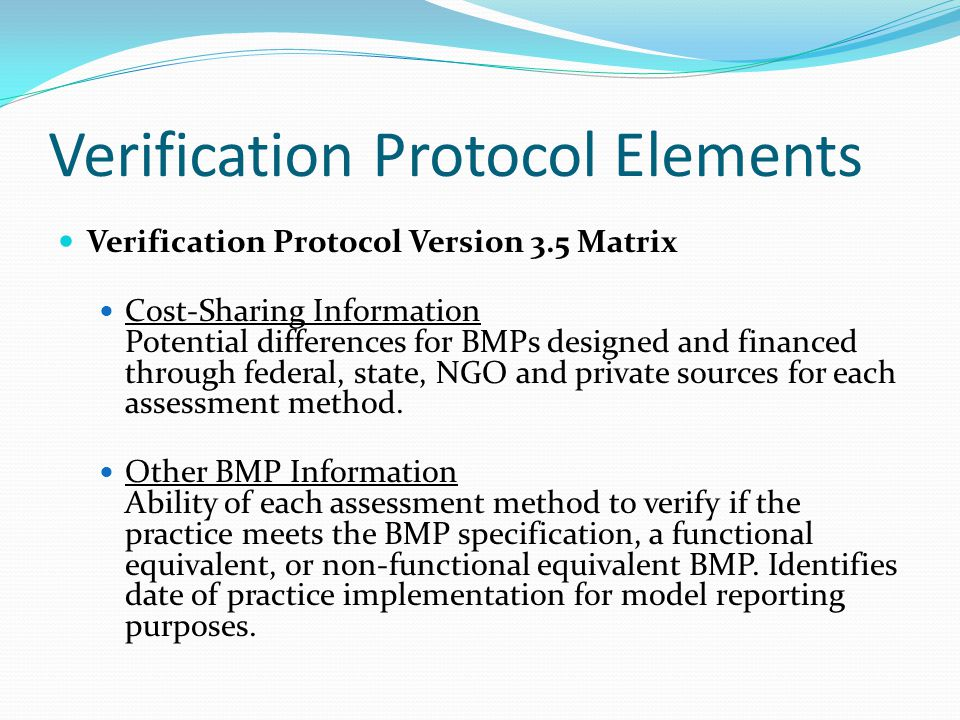 Verification Protocol Elements Verification Protocol Version 3.5 Matrix Cost-Sharing Information Potential differences for BMPs designed and financed through federal, state, NGO and private sources for each assessment method.