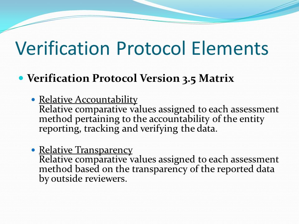 Verification Protocol Elements Verification Protocol Version 3.5 Matrix Relative Accountability Relative comparative values assigned to each assessment method pertaining to the accountability of the entity reporting, tracking and verifying the data.