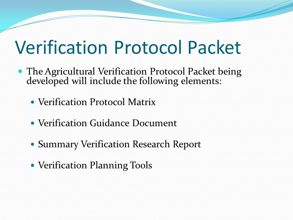 Verification Protocol Packet The Agricultural Verification Protocol Packet being developed will include the following elements: Verification Protocol Matrix Verification Guidance Document Summary Verification Research Report Verification Planning Tools
