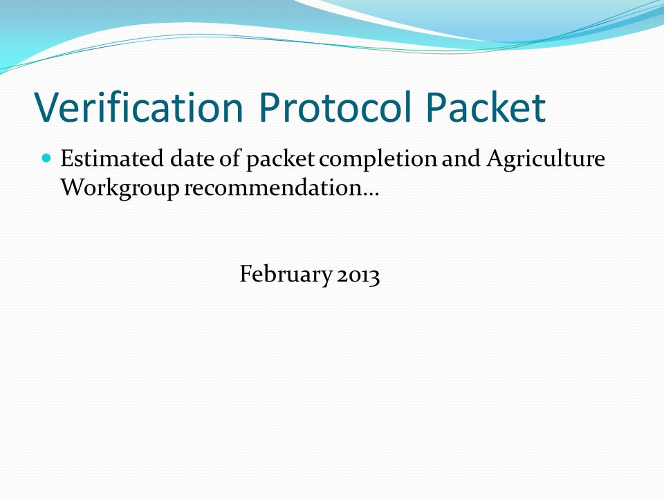 Verification Protocol Packet Estimated date of packet completion and Agriculture Workgroup recommendation… February 2013