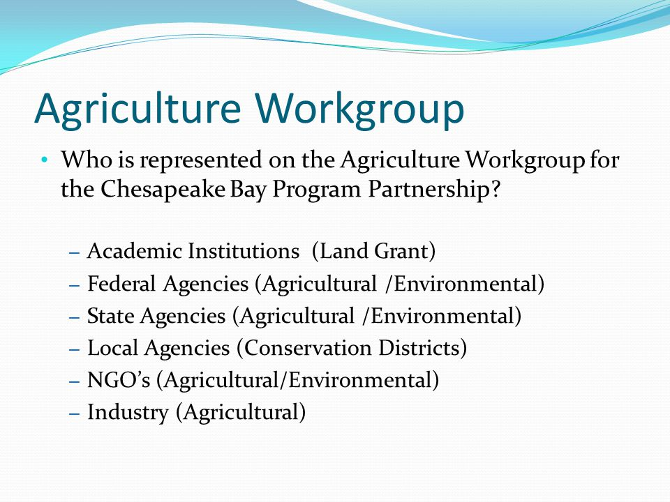 Agriculture Workgroup Who is represented on the Agriculture Workgroup for the Chesapeake Bay Program Partnership? – Academic Institutions (Land Grant)