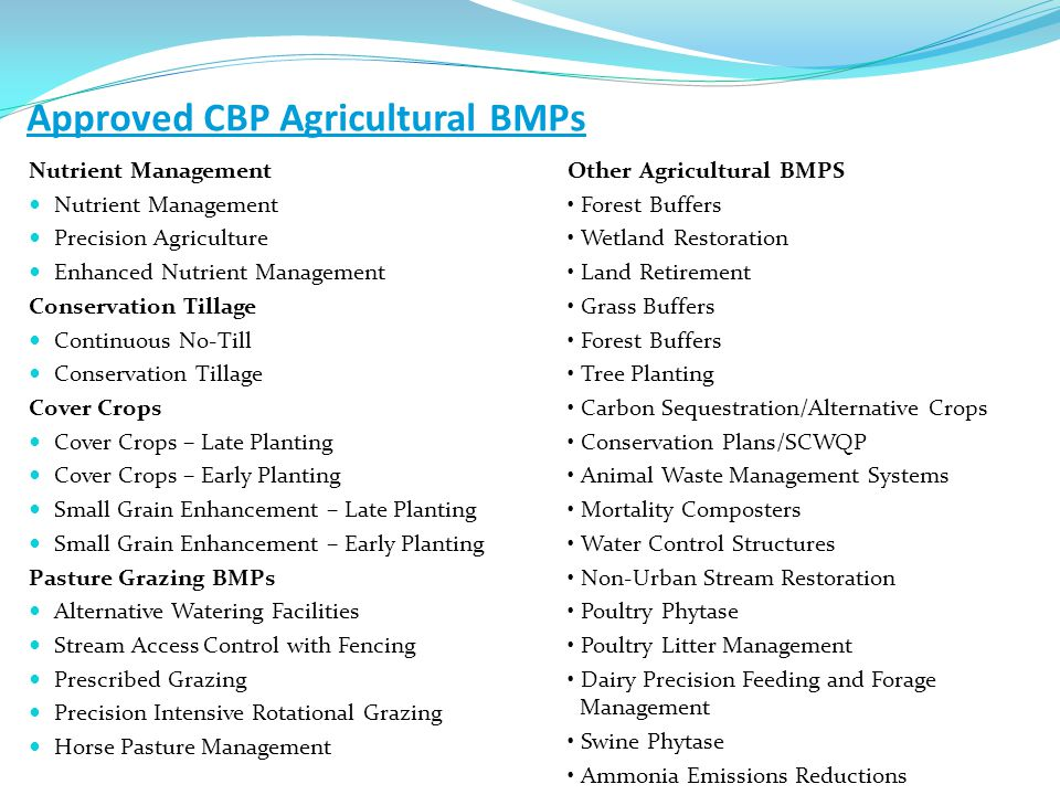 Approved CBP Agricultural BMPs Nutrient Management Precision Agriculture Enhanced Nutrient Management Conservation Tillage Continuous No-Till Conservation Tillage Cover Crops Cover Crops – Late Planting Cover Crops – Early Planting Small Grain Enhancement – Late Planting Small Grain Enhancement – Early Planting Pasture Grazing BMPs Alternative Watering Facilities Stream Access Control with Fencing Prescribed Grazing Precision Intensive Rotational Grazing Horse Pasture Management Other Agricultural BMPS Forest Buffers Wetland Restoration Land Retirement Grass Buffers Forest Buffers Tree Planting Carbon Sequestration/Alternative Crops Conservation Plans/SCWQP Animal Waste Management Systems Mortality Composters Water Control Structures Non-Urban Stream Restoration Poultry Phytase Poultry Litter Management Dairy Precision Feeding and Forage Management Swine Phytase Ammonia Emissions Reductions
