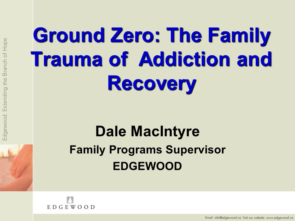 Ground Zero: The Family Trauma of Addiction and Recovery Dale MacIntyre Family Programs Supervisor EDGEWOOD