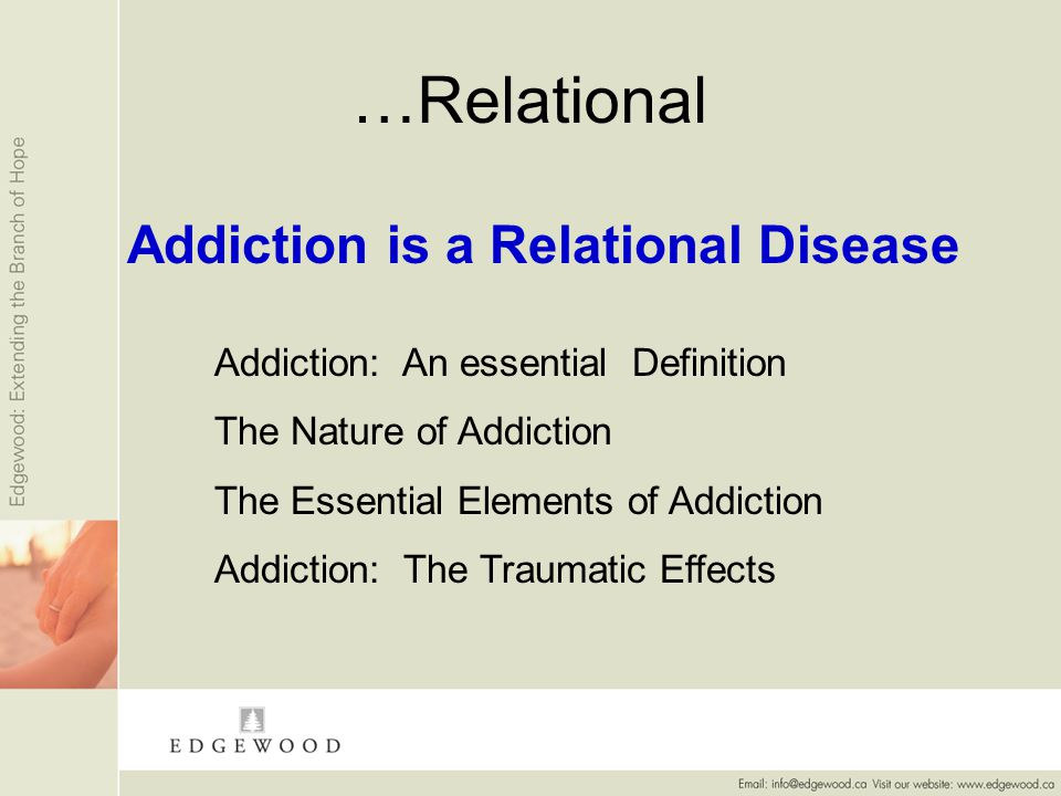 …Relational Addiction is a Relational Disease Addiction: An essential Definition The Nature of Addiction The Essential Elements of Addiction Addiction: The Traumatic Effects