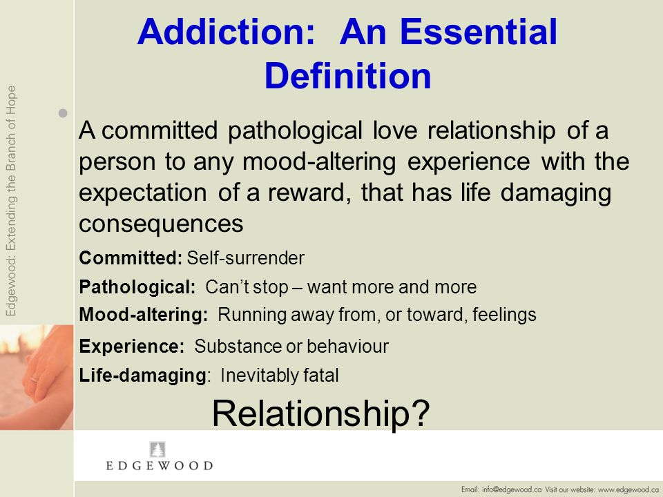 Addiction: An Essential Definition A committed pathological love relationship of a person to any mood-altering experience with the expectation of a reward, that has life damaging consequences Pathological: Cant stop – want more and more Mood-altering: Running away from, or toward, feelings Experience: Substance or behaviour Life-damaging: Inevitably fatal Relationship.