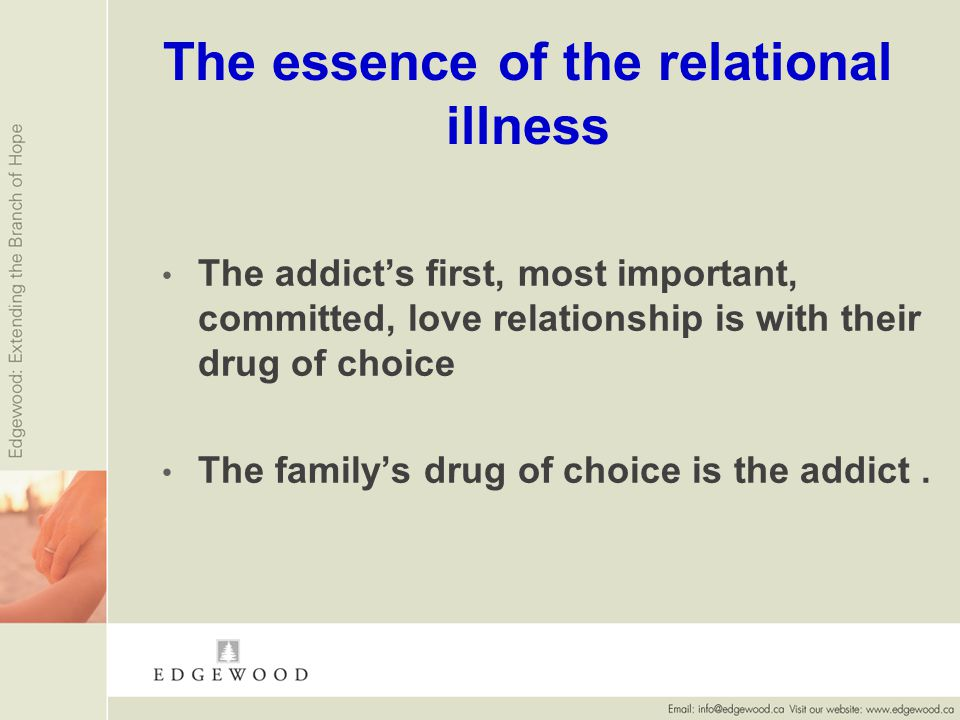 The essence of the relational illness The addicts first, most important, committed, love relationship is with their drug of choice The familys drug of choice is the addict.