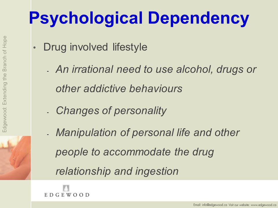 Psychological Dependency Drug involved lifestyle - - An irrational need to use alcohol, drugs or other addictive behaviours - - Changes of personality - - Manipulation of personal life and other people to accommodate the drug relationship and ingestion