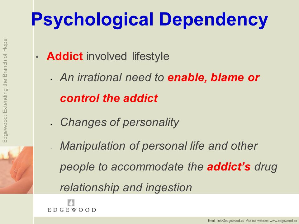 Psychological Dependency Addict involved lifestyle - - An irrational need to enable, blame or control the addict - - Changes of personality - - Manipulation of personal life and other people to accommodate the addicts drug relationship and ingestion