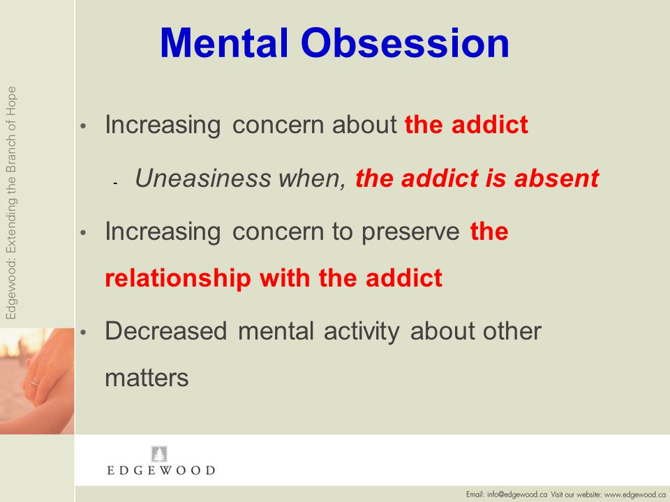 Mental Obsession Increasing concern about the addict - - Uneasiness when, the addict is absent Increasing concern to preserve the relationship with the addict Decreased mental activity about other matters