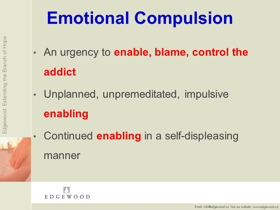 Emotional Compulsion An urgency to enable, blame, control the addict Unplanned, unpremeditated, impulsive enabling Continued enabling in a self-displeasing manner