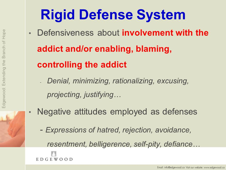 Rigid Defense System Defensiveness about involvement with the addict and/or enabling, blaming, controlling the addict - - Denial, minimizing, rationalizing, excusing, projecting, justifying… Negative attitudes employed as defenses - Expressions of hatred, rejection, avoidance, resentment, belligerence, self-pity, defiance…