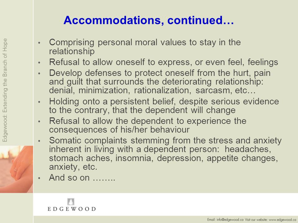 Accommodations, continued… Comprising personal moral values to stay in the relationship Refusal to allow oneself to express, or even feel, feelings Develop defenses to protect oneself from the hurt, pain and guilt that surrounds the deteriorating relationship: denial, minimization, rationalization, sarcasm, etc… Holding onto a persistent belief, despite serious evidence to the contrary, that the dependent will change Refusal to allow the dependent to experience the consequences of his/her behaviour Somatic complaints stemming from the stress and anxiety inherent in living with a dependent person: headaches, stomach aches, insomnia, depression, appetite changes, anxiety, etc.