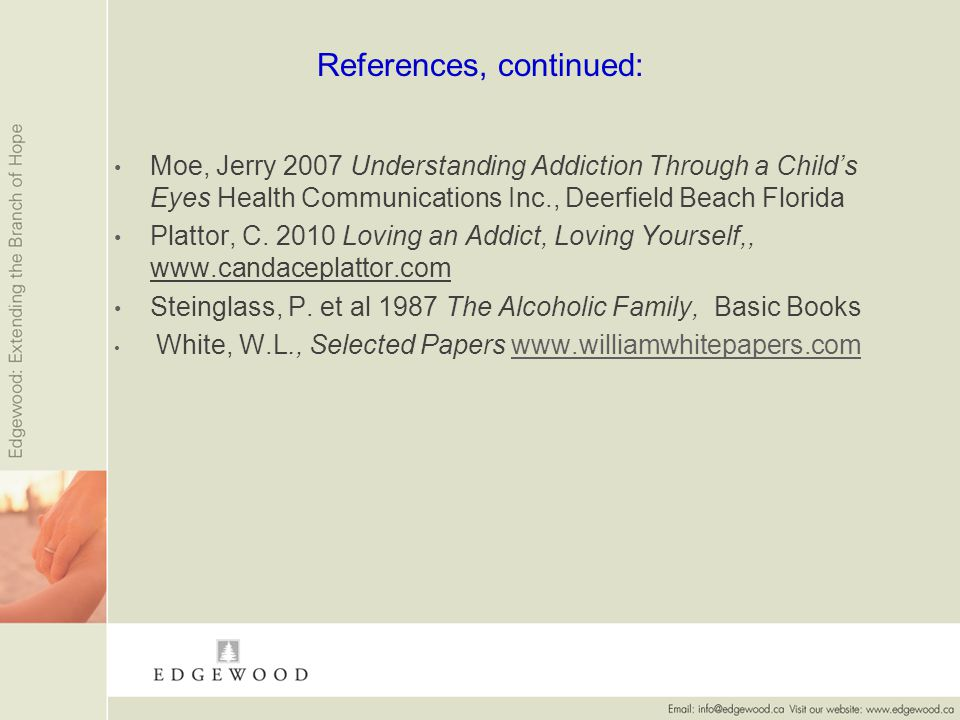 References, continued: Moe, Jerry 2007 Understanding Addiction Through a Childs Eyes Health Communications Inc., Deerfield Beach Florida Plattor, C.