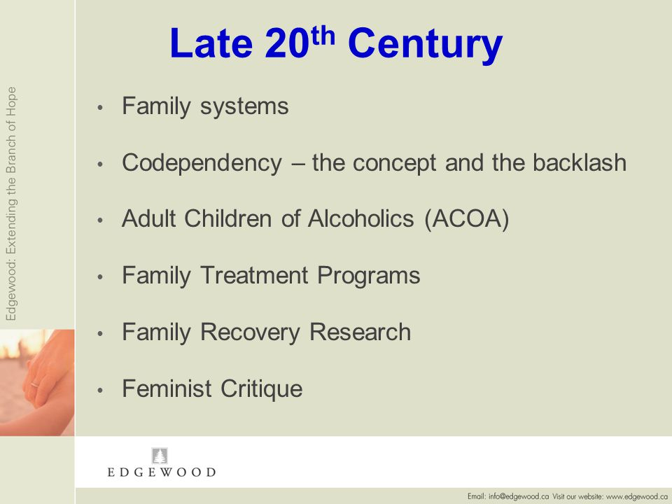Late 20 th Century Family systems Codependency – the concept and the backlash Adult Children of Alcoholics (ACOA) Family Treatment Programs Family Recovery Research Feminist Critique