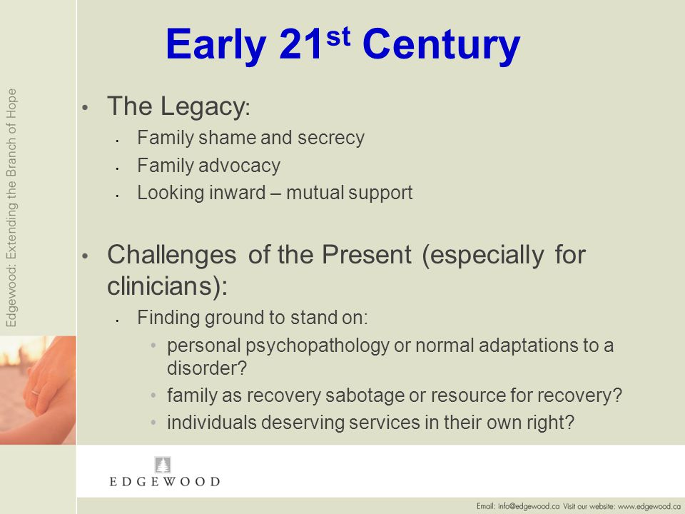 Early 21 st Century The Legacy : Family shame and secrecy Family advocacy Looking inward – mutual support Challenges of the Present (especially for clinicians): Finding ground to stand on: personal psychopathology or normal adaptations to a disorder.