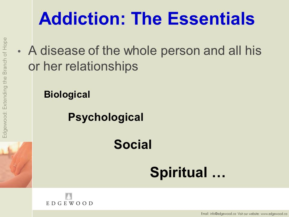 Addiction: The Essentials A disease of the whole person and all his or her relationships Biological Psychological Social Spiritual …