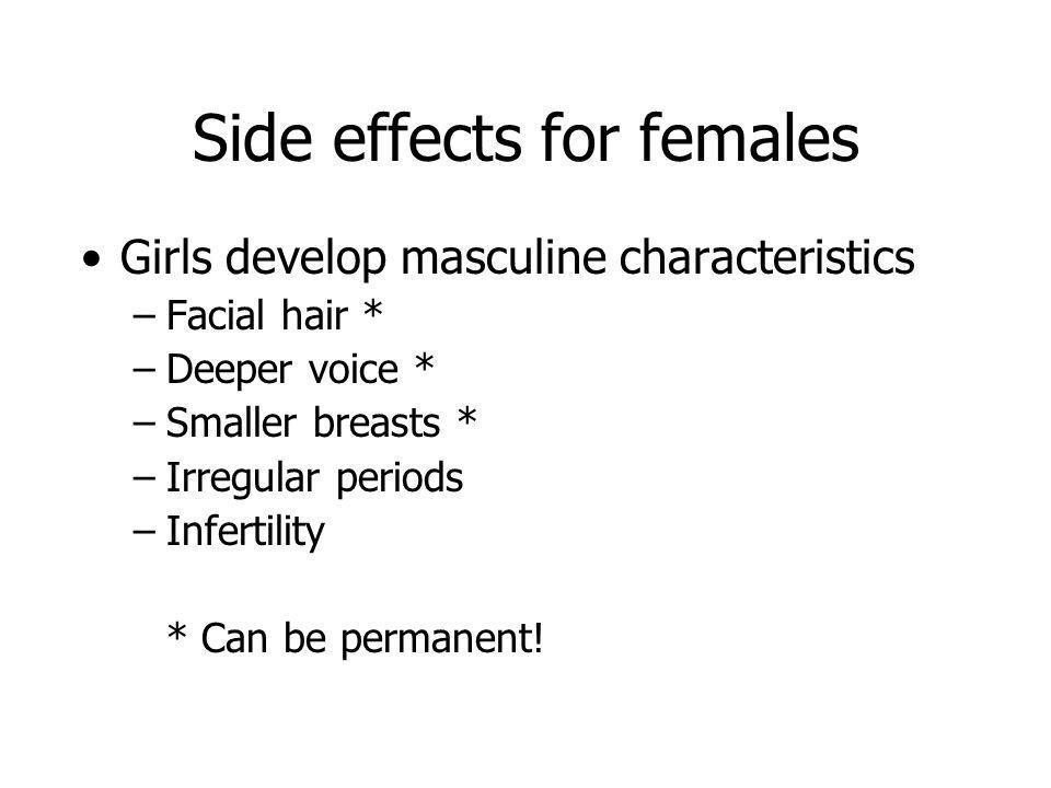 Side effects for females Girls develop masculine characteristics –Facial hair * –Deeper voice * –Smaller breasts * –Irregular periods –Infertility * C