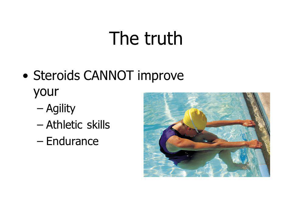 The truth Steroids CANNOT improve your –Agility –Athletic skills –Endurance