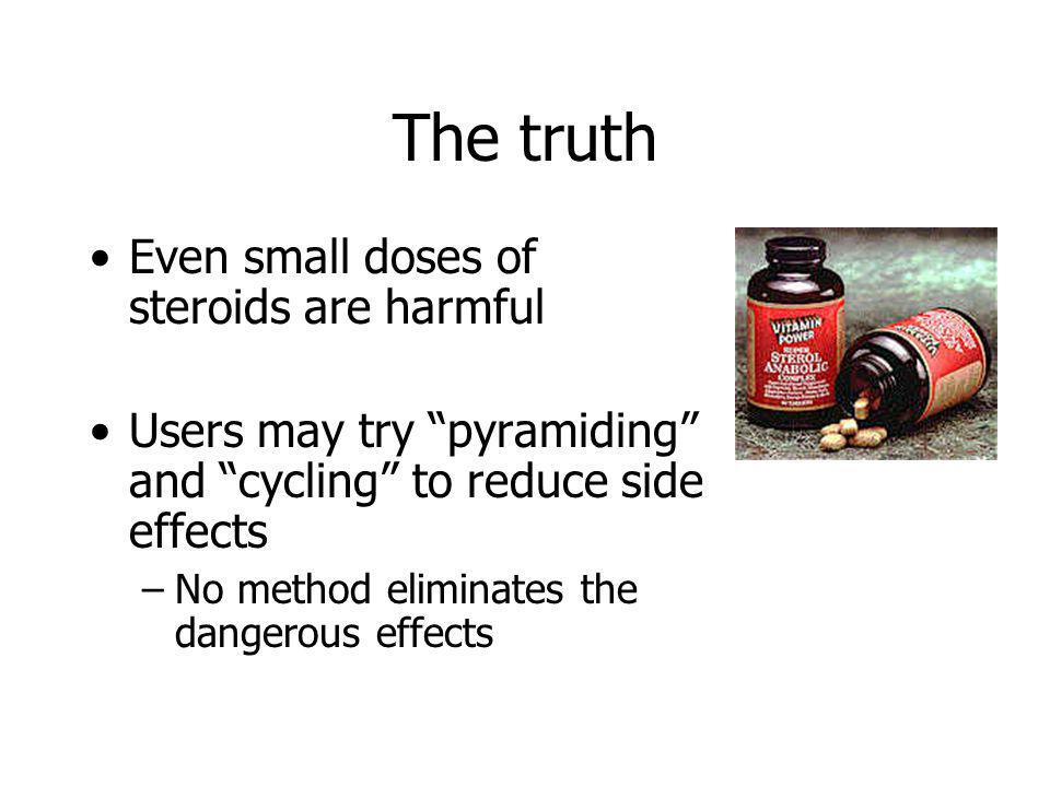 The truth Even small doses of steroids are harmful Users may try pyramiding and cycling to reduce side effects –No method eliminates the dangerous eff