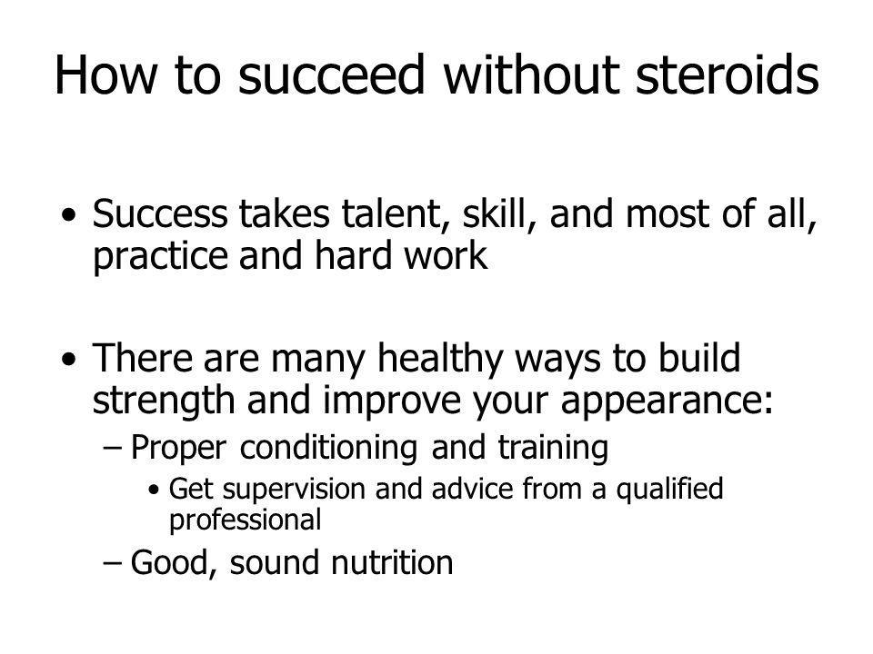 How to succeed without steroids Success takes talent, skill, and most of all, practice and hard work There are many healthy ways to build strength and