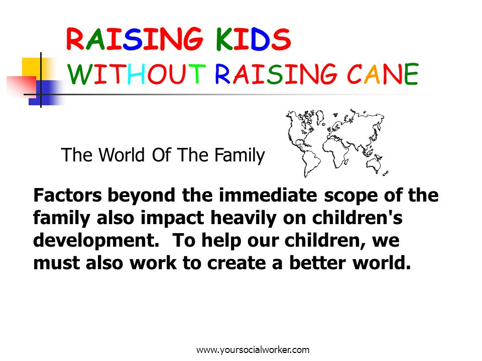 www.yoursocialworker.com RAISING KIDS WITHOUT RAISING CANE The World Of The Family Factors beyond the immediate scope of the family also impact heavil