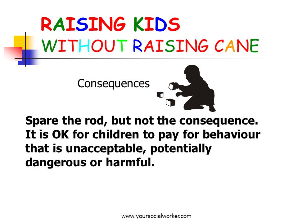 www.yoursocialworker.com RAISING KIDS WITHOUT RAISING CANE Consequences Spare the rod, but not the consequence. It is OK for children to pay for behav
