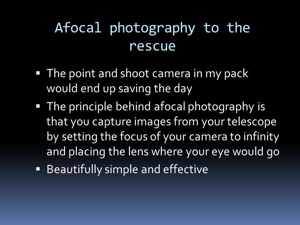 Afocal photography to the rescue The point and shoot camera in my pack would end up saving the day The principle behind afocal photography is that you capture images from your telescope by setting the focus of your camera to infinity and placing the lens where your eye would go Beautifully simple and effective