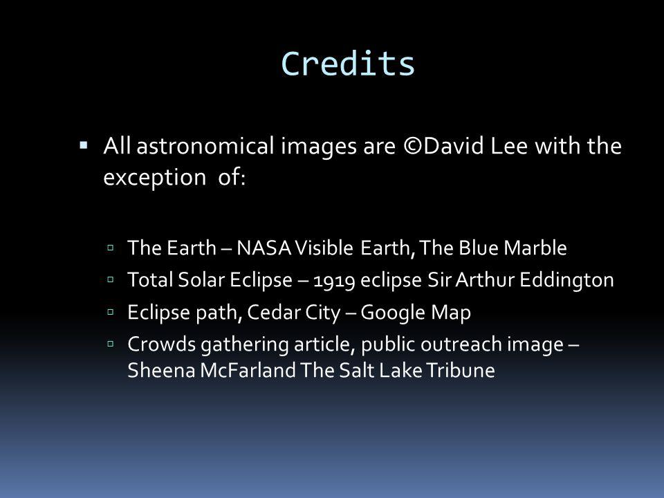 Credits All astronomical images are ©David Lee with the exception of: The Earth – NASA Visible Earth, The Blue Marble Total Solar Eclipse – 1919 eclipse Sir Arthur Eddington Eclipse path, Cedar City – Google Map Crowds gathering article, public outreach image – Sheena McFarland The Salt Lake Tribune