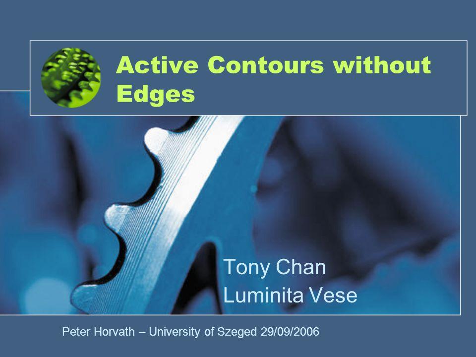 Active Contours without Edges Tony Chan Luminita Vese Peter Horvath – University of Szeged 29/09/2006