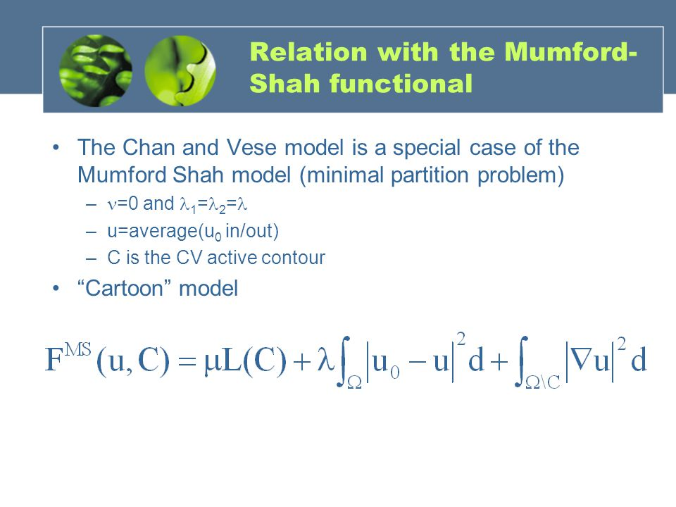 Relation with the Mumford- Shah functional The Chan and Vese model is a special case of the Mumford Shah model (minimal partition problem) – =0 and 1