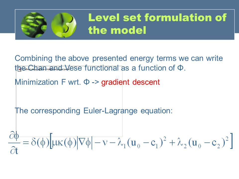 Level set formulation of the model Combining the above presented energy terms we can write the Chan and Vese functional as a function of Φ. Minimizati