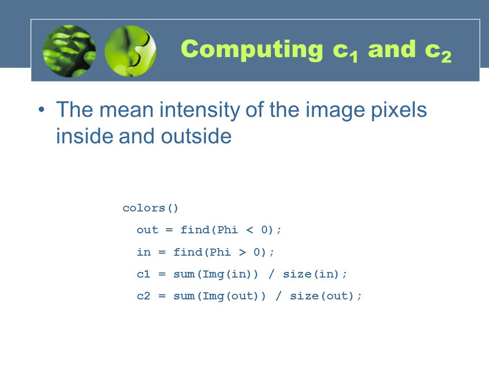 Computing c 1 and c 2 The mean intensity of the image pixels inside and outside colors() out = find(Phi < 0); in = find(Phi > 0); c1 = sum(Img(in)) /