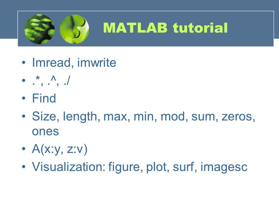 MATLAB tutorial Imread, imwrite.*,.^,./ Find Size, length, max, min, mod, sum, zeros, ones A(x:y, z:v) Visualization: figure, plot, surf, imagesc