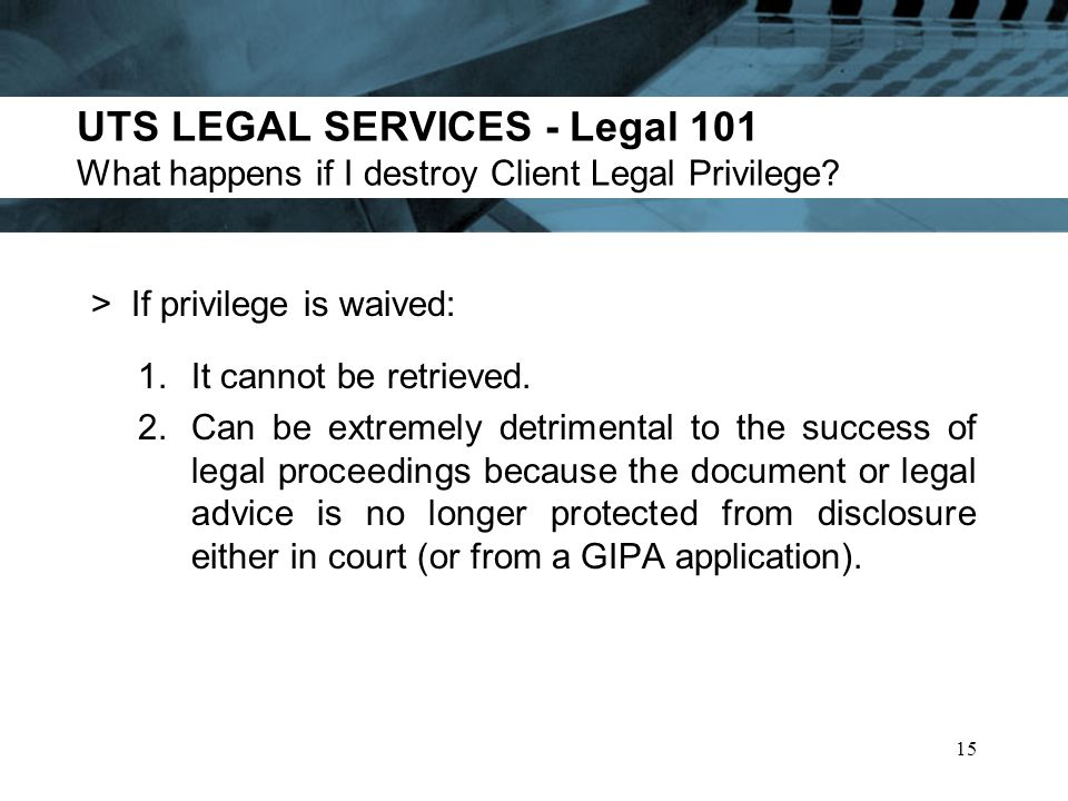 UTS LEGAL SERVICES - Legal 101 What happens if I destroy Client Legal Privilege.