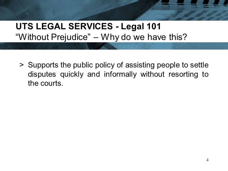 UTS LEGAL SERVICES - Legal 101 Limits on the Use of Without Prejudice >The protection doesnt apply in many circumstances for example, if: 1.Those in dispute consent to the admission of the evidence.