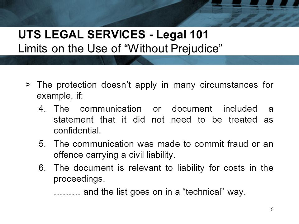 UTS LEGAL SERVICES - Legal 101 Limits on the Use of Without Prejudice >The protection doesnt apply in many circumstances for example, if: 4.The communication or document included a statement that it did not need to be treated as confidential.