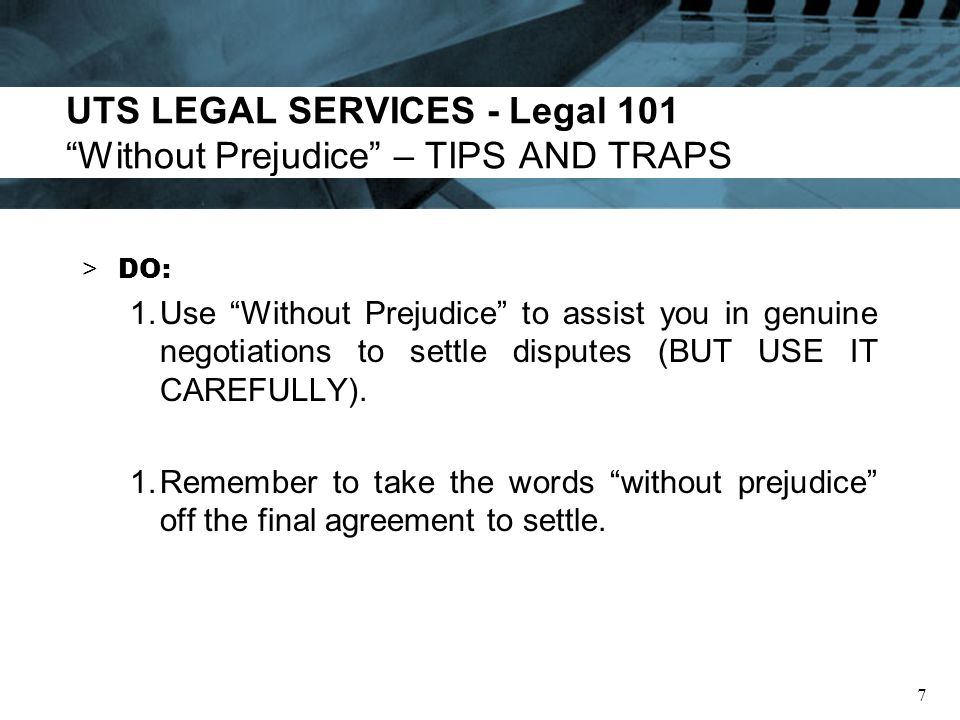 UTS LEGAL SERVICES - Legal 101 Without Prejudice – TIPS AND TRAPS > DONT: 1.Make written admissions without legal advice, thinking the words Without Prejudice will necessarily protect you.