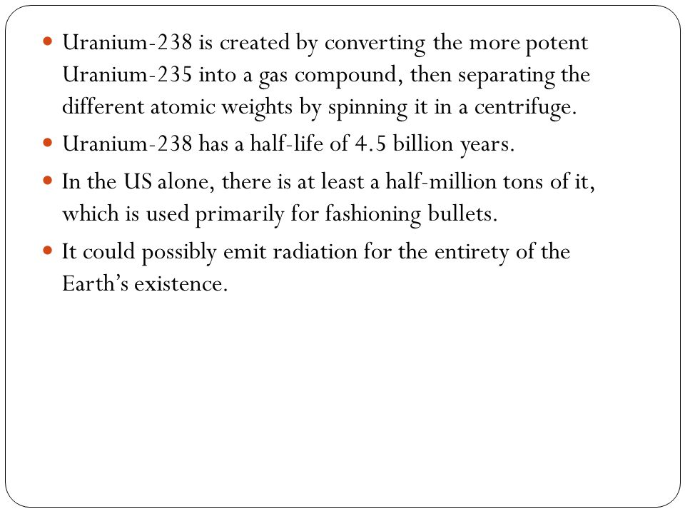 Uranium-238 is created by converting the more potent Uranium-235 into a gas compound, then separating the different atomic weights by spinning it in a