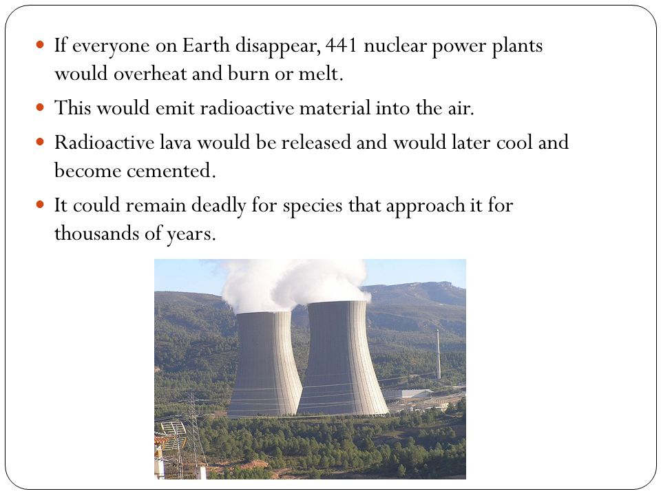 If everyone on Earth disappear, 441 nuclear power plants would overheat and burn or melt. This would emit radioactive material into the air. Radioacti