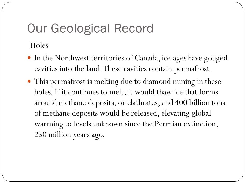 Our Geological Record Holes In the Northwest territories of Canada, ice ages have gouged cavities into the land. These cavities contain permafrost. Th