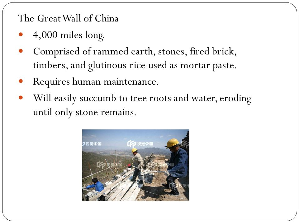 The Great Wall of China 4,000 miles long. Comprised of rammed earth, stones, fired brick, timbers, and glutinous rice used as mortar paste. Requires h