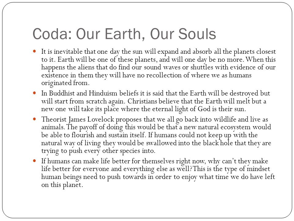 Coda: Our Earth, Our Souls It is inevitable that one day the sun will expand and absorb all the planets closest to it. Earth will be one of these plan