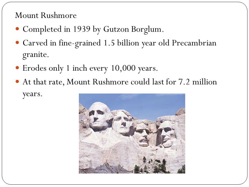 Mount Rushmore Completed in 1939 by Gutzon Borglum. Carved in fine-grained 1.5 billion year old Precambrian granite. Erodes only 1 inch every 10,000 y